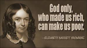 Elizabeth Barratt Browning: God only, who made us rich, can make us poor